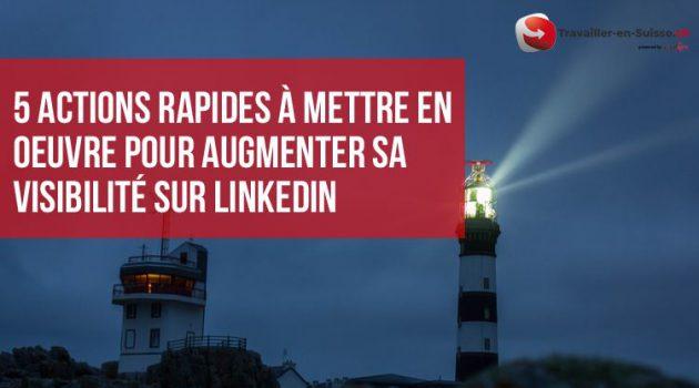 5 actions rapides à mettre en oeuvre pour augmenter sa visibilité auprès des employeurs suisse avec Linkedin